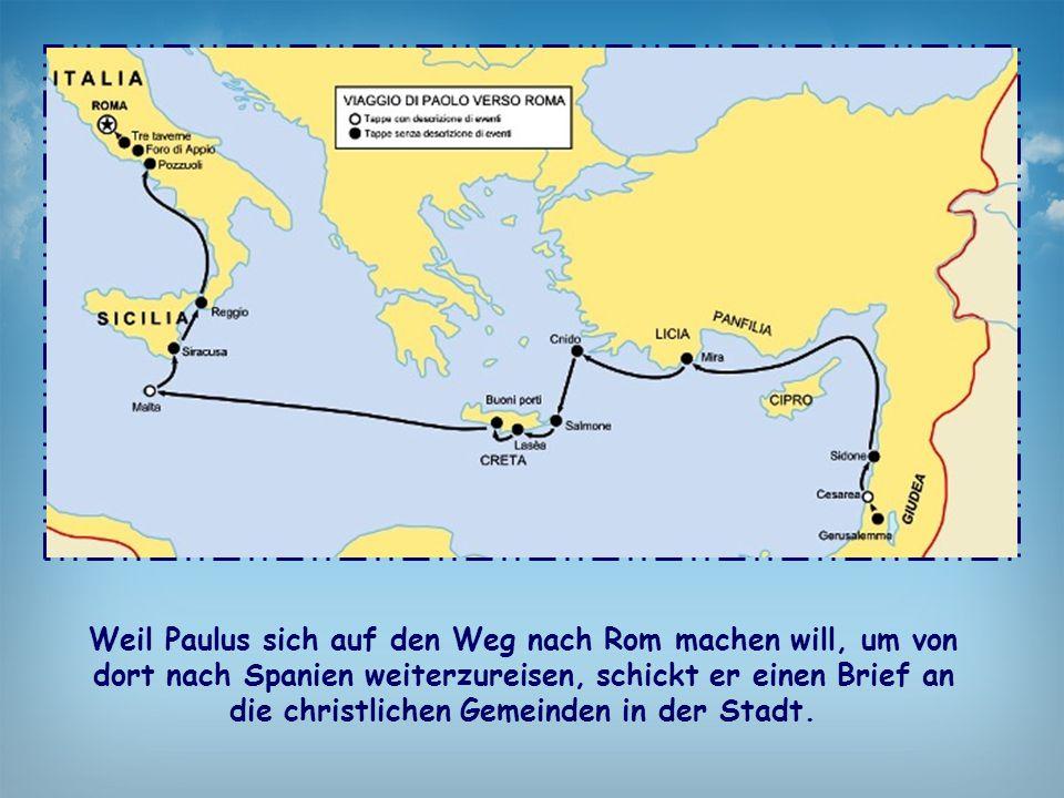 Weil Paulus sich auf den Weg nach Rom machen will, um von dort nach Spanien weiterzureisen, schickt er einen Brief an die christlichen Gemeinden in de