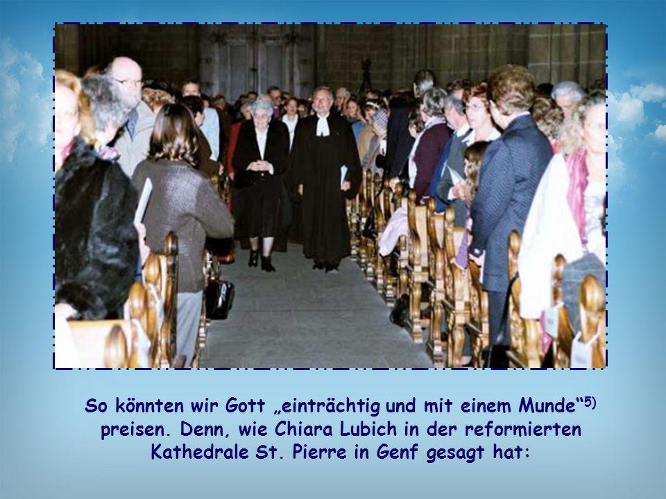 """So könnten wir Gott """"einträchtig und mit einem Munde"""" 5) preisen. Denn, wie Chiara Lubich in der reformierten Kathedrale St. Pierre in Genf gesagt hat"""
