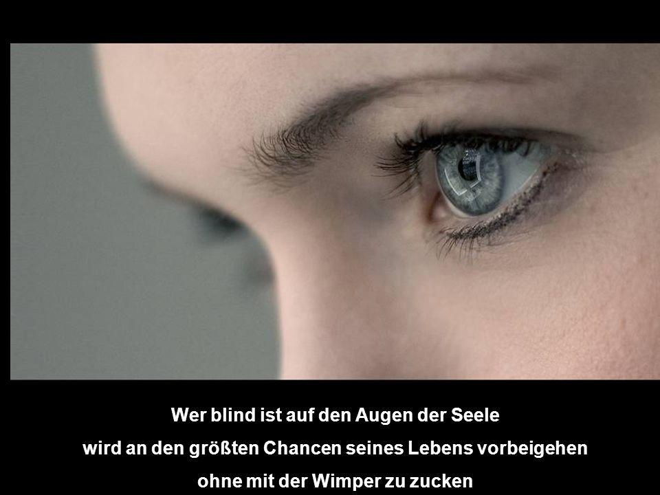 Wer blind ist auf den Augen der Seele wird an den größten Chancen seines Lebens vorbeigehen ohne mit der Wimper zu zucken
