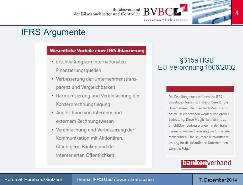 17. Dezember 2014 Thema: IFRS Update zum JahresendeReferent: Eberhard Grötzner IFRS Argumente 4 §315a HGB EU-Verordnung 1606/2002