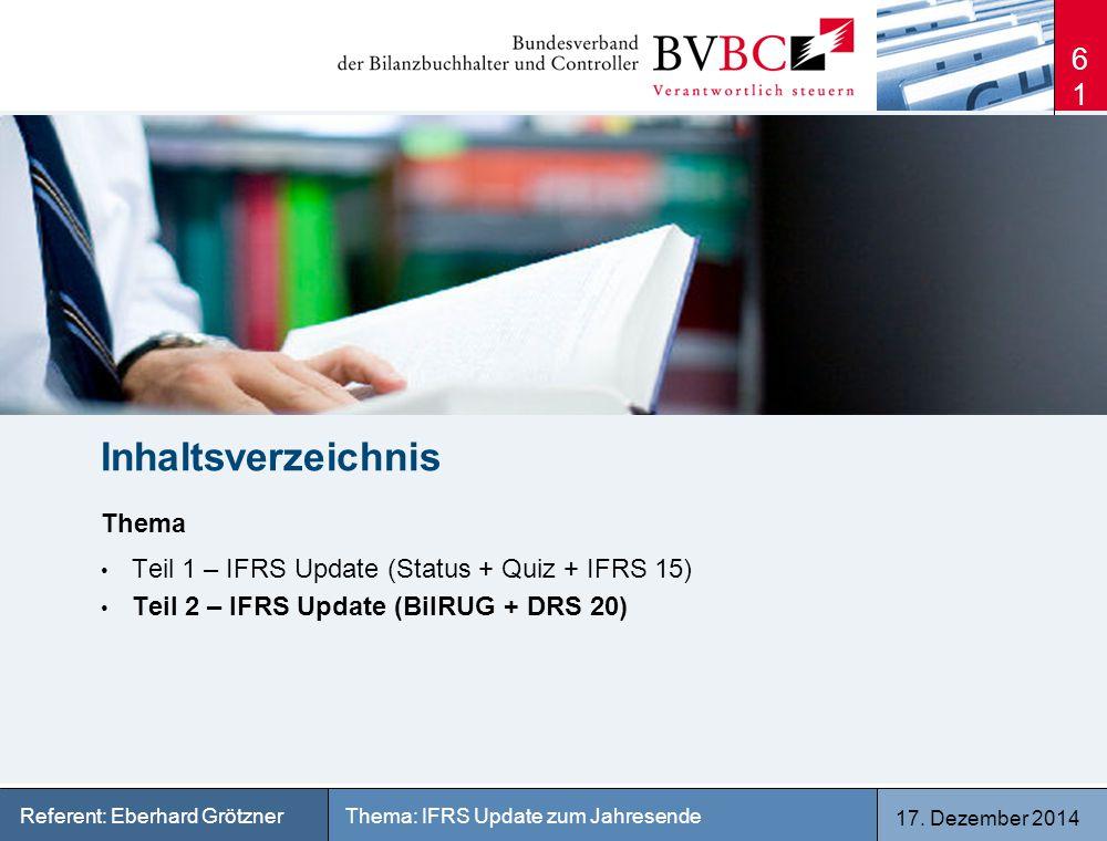 17. Dezember 2014 Thema: IFRS Update zum JahresendeReferent: Eberhard Grötzner 61 Inhaltsverzeichnis Thema Teil 1 – IFRS Update (Status + Quiz + IFRS