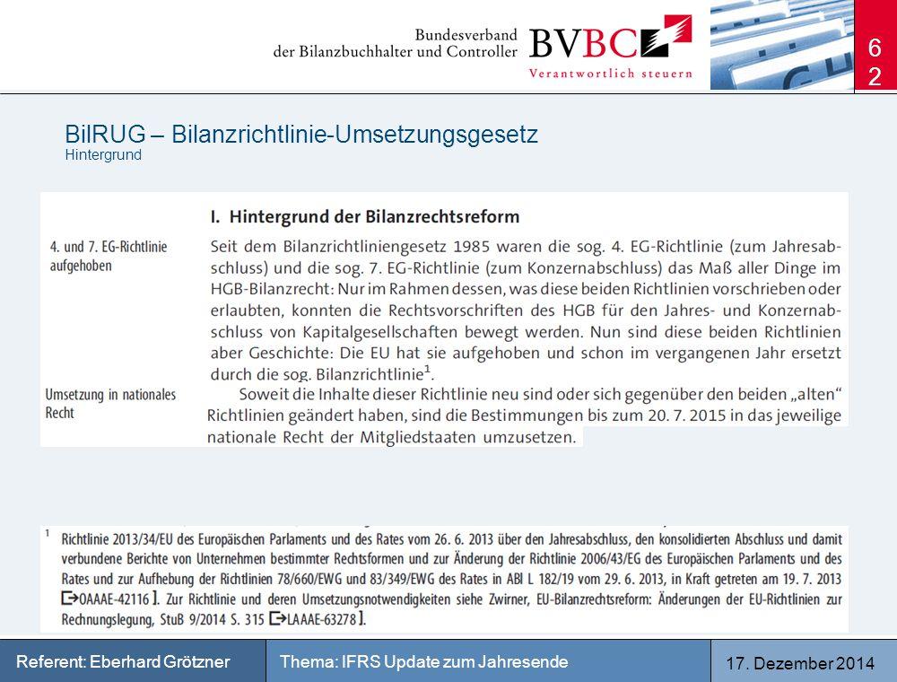 17. Dezember 2014 Thema: IFRS Update zum JahresendeReferent: Eberhard Grötzner BilRUG – Bilanzrichtlinie-Umsetzungsgesetz Hintergrund 62
