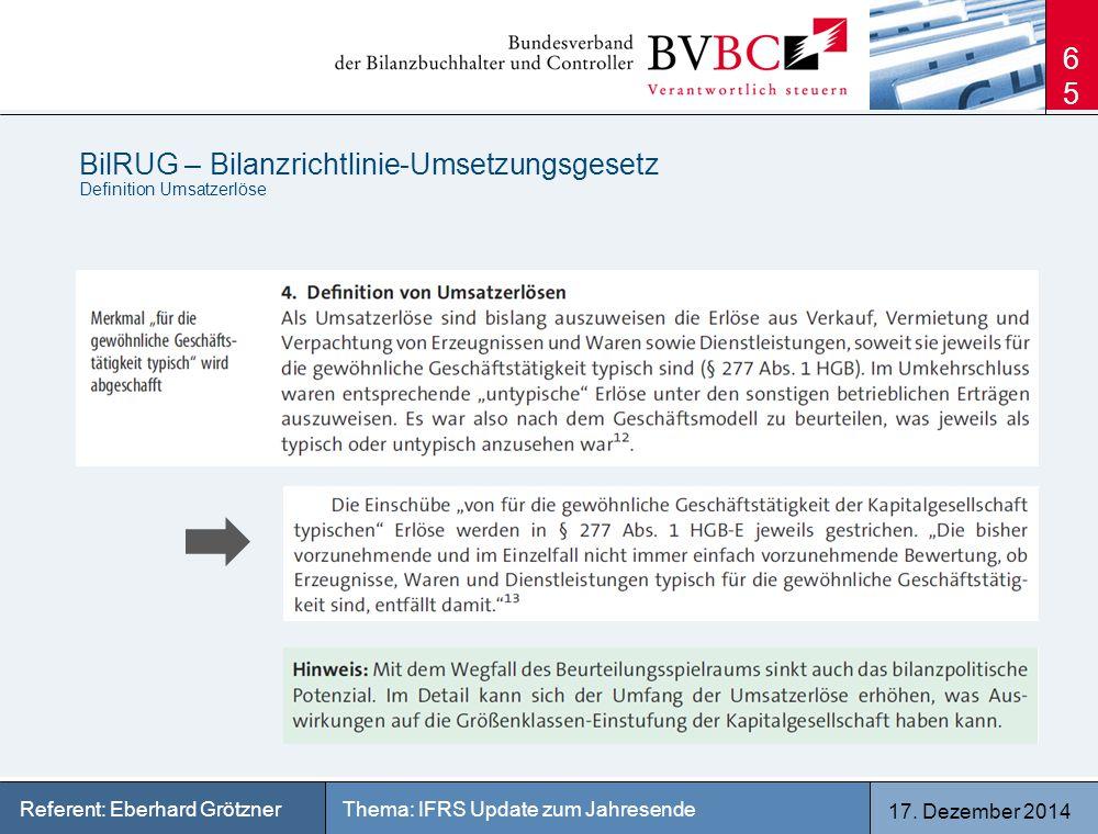17. Dezember 2014 Thema: IFRS Update zum JahresendeReferent: Eberhard Grötzner BilRUG – Bilanzrichtlinie-Umsetzungsgesetz Definition Umsatzerlöse 65