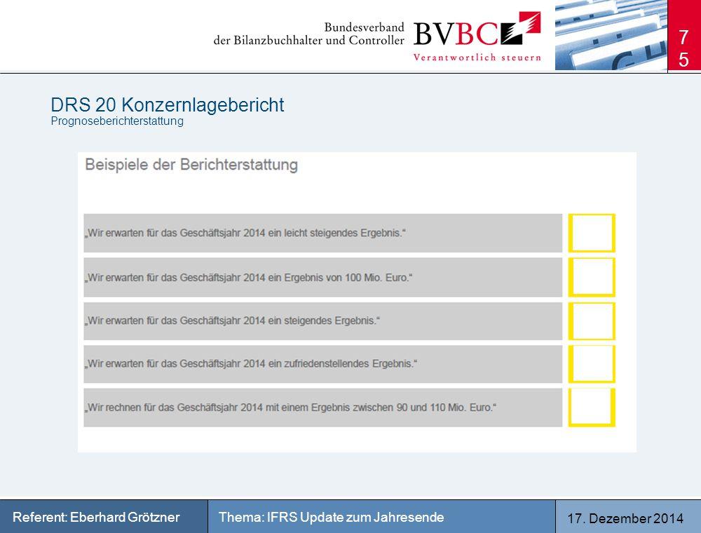 17. Dezember 2014 Thema: IFRS Update zum JahresendeReferent: Eberhard Grötzner DRS 20 Konzernlagebericht Prognoseberichterstattung 75