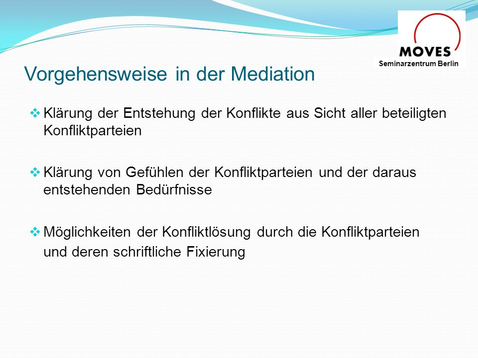 Einsatzgebiete der Mediator/in  in Unternehmen und Organisationen  Zwischen Einzelpersonen und in Teams  Für Familie und in anderem gesellschaftlichem Umfeld  In gerichtlichen Auseinandersetzungen  In der Politik Seminarzentrum Berlin