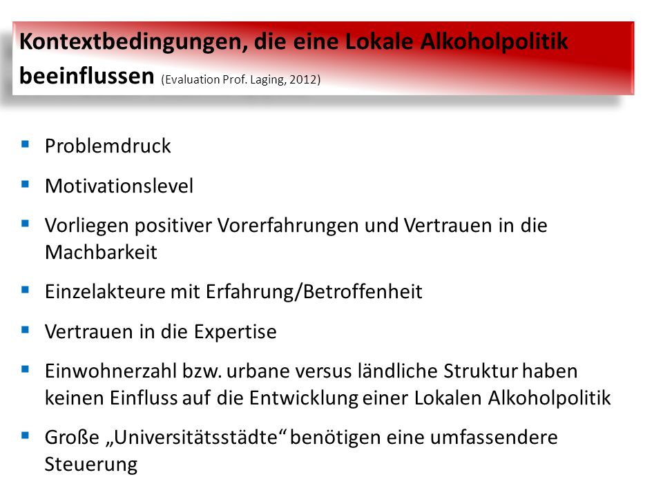 Kontextbedingungen, die eine Lokale Alkoholpolitik beeinflussen (Evaluation Prof. Laging, 2012)  Problemdruck  Motivationslevel  Vorliegen positive
