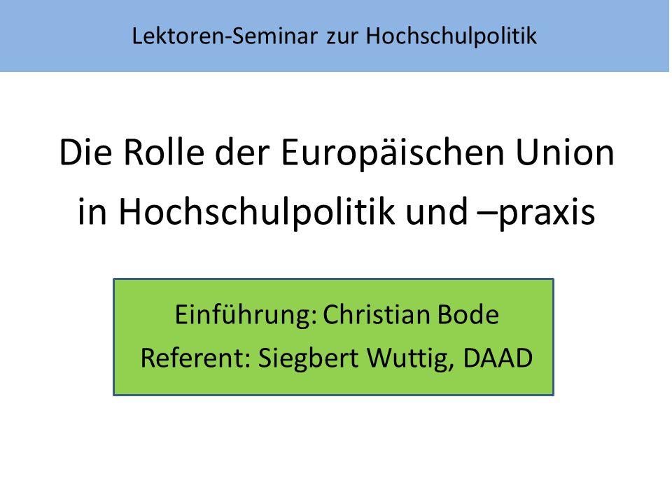 Lektoren-Seminar zur Hochschulpolitik Die Rolle der Europäischen Union in Hochschulpolitik und –praxis Einführung: Christian Bode Referent: Siegbert W