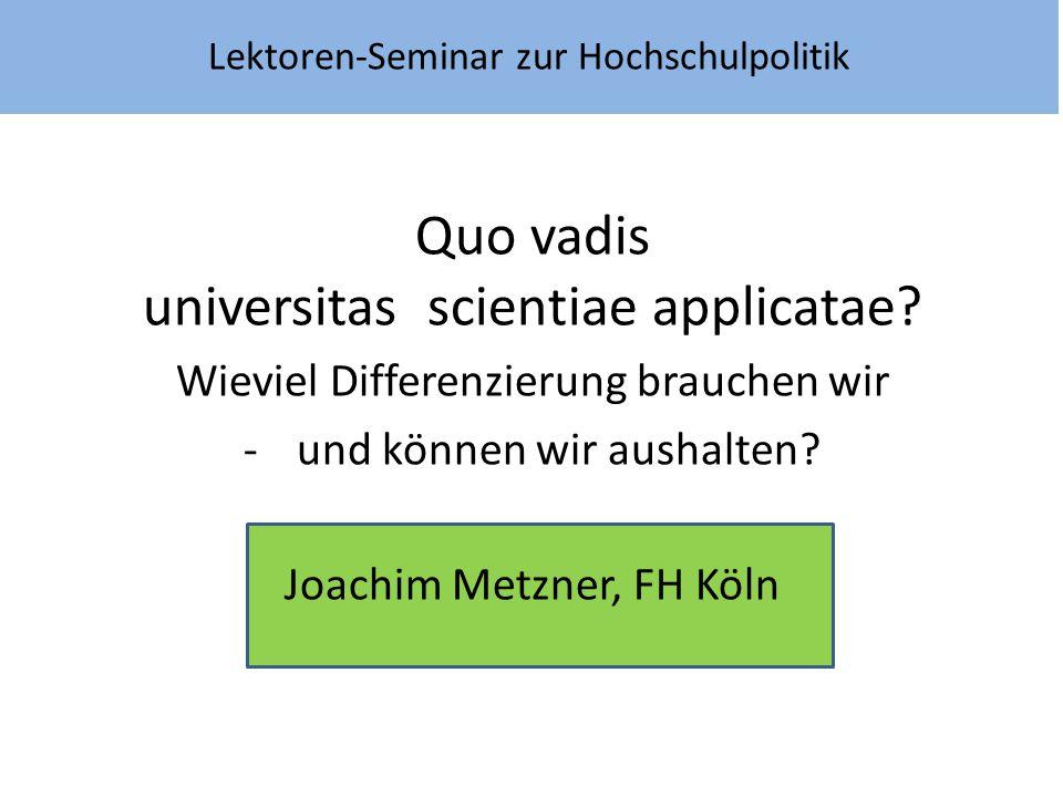Lektoren-Seminar zur Hochschulpolitik Quo vadis universitas scientiae applicatae? Wieviel Differenzierung brauchen wir -und können wir aushalten? Joac