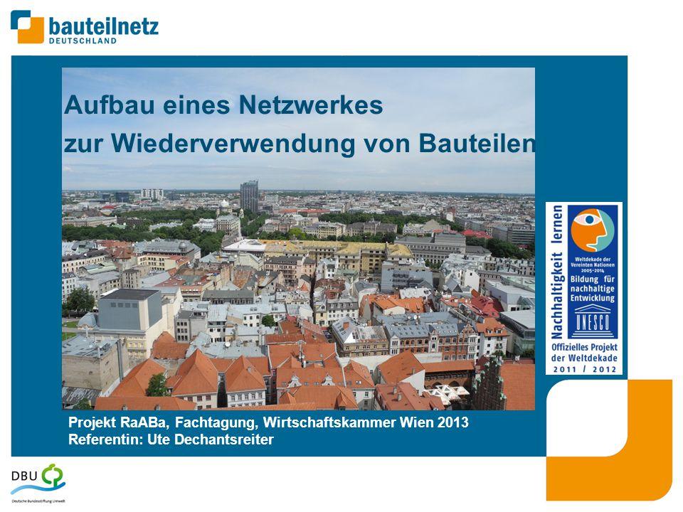 Projekt RaABa, Fachtagung, Wirtschaftskammer Wien 2013 Referentin: Ute Dechantsreiter Aufbau eines Netzwerkes zur Wiederverwendung von Bauteilen