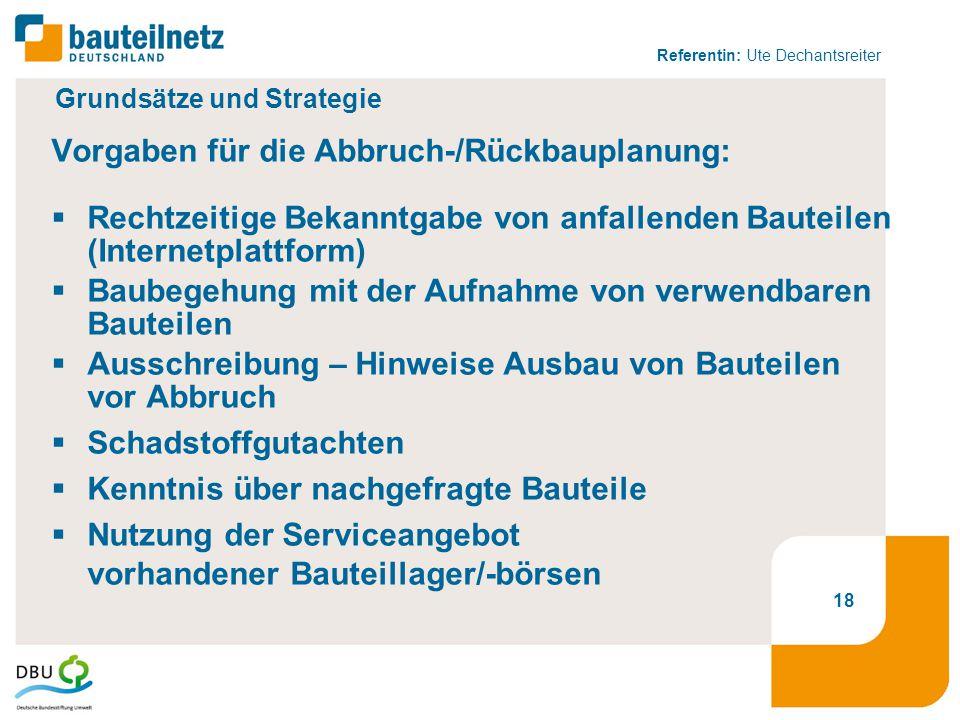 Referentin: Ute Dechantsreiter 18 Grundsätze und Strategie Vorgaben für die Abbruch-/Rückbauplanung:  Rechtzeitige Bekanntgabe von anfallenden Bautei