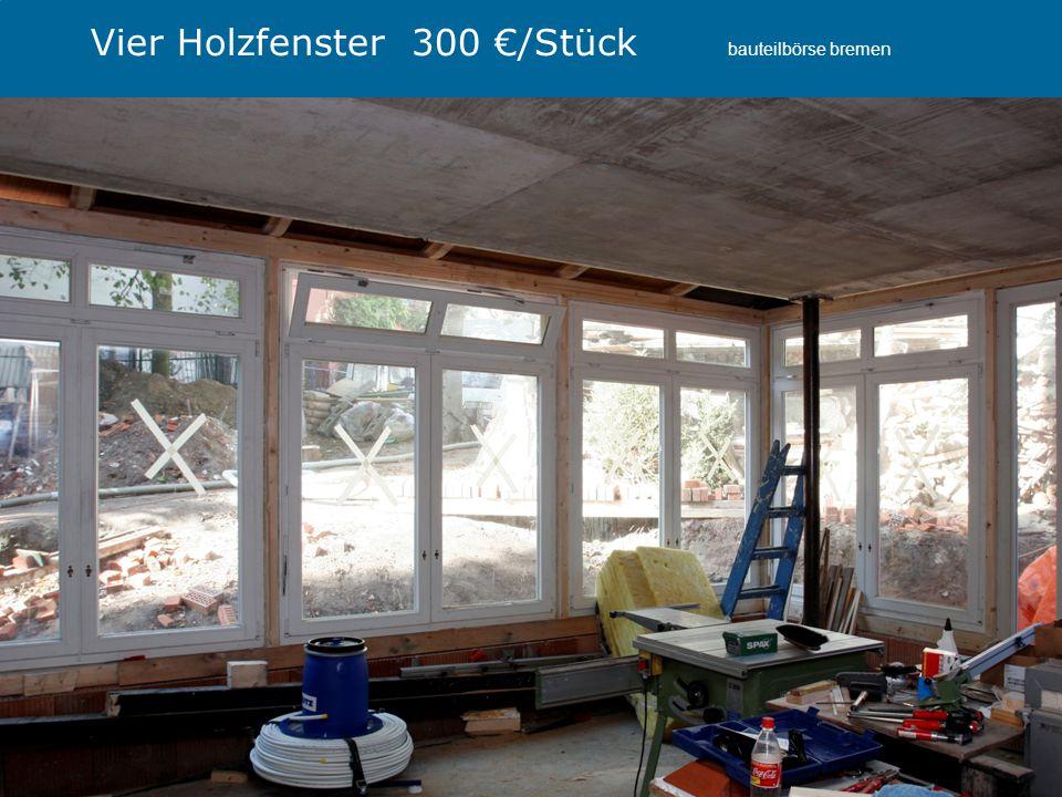 Projekt RaABa, Fachtagung, Wirtschaftskammer Wien 2013 Referentin: Ute Dechantsreiter Vier Holzfenster 300 €/Stück bauteilbörse bremen