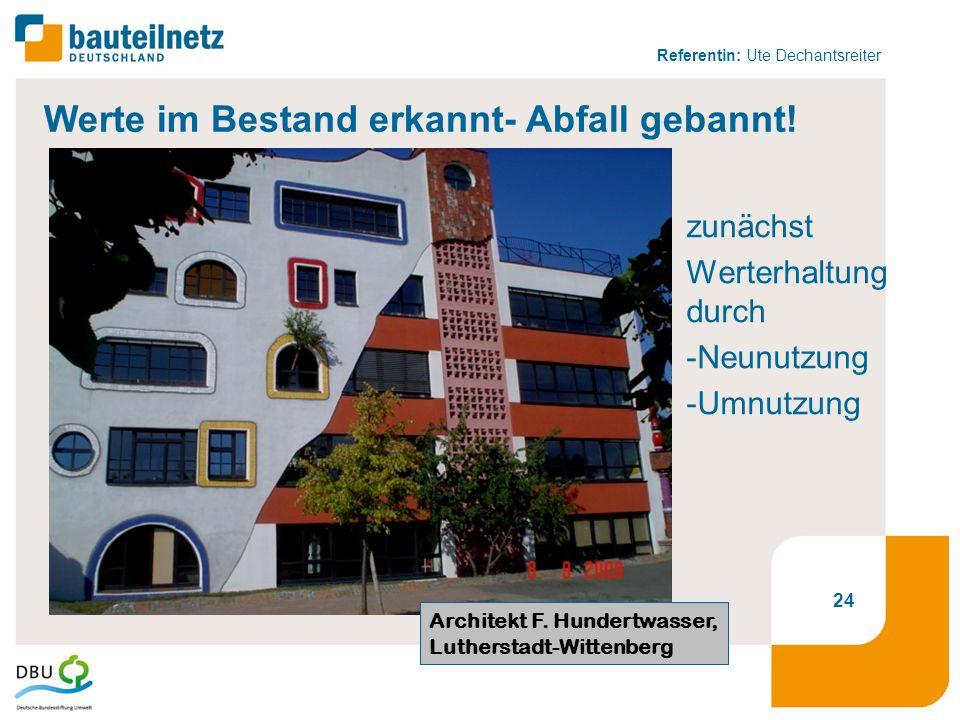 Referentin: Ute Dechantsreiter zunächst Werterhaltung durch -Neunutzung -Umnutzung Architekt F. Hundertwasser, Lutherstadt-Wittenberg 24 Werte im Best