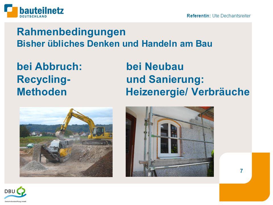 Referentin: Ute Dechantsreiter Rahmenbedingungen Bisher übliches Denken und Handeln am Bau bei Abbruch: bei Neubau Recycling- und Sanierung: Methoden Heizenergie/ Verbräuche 7