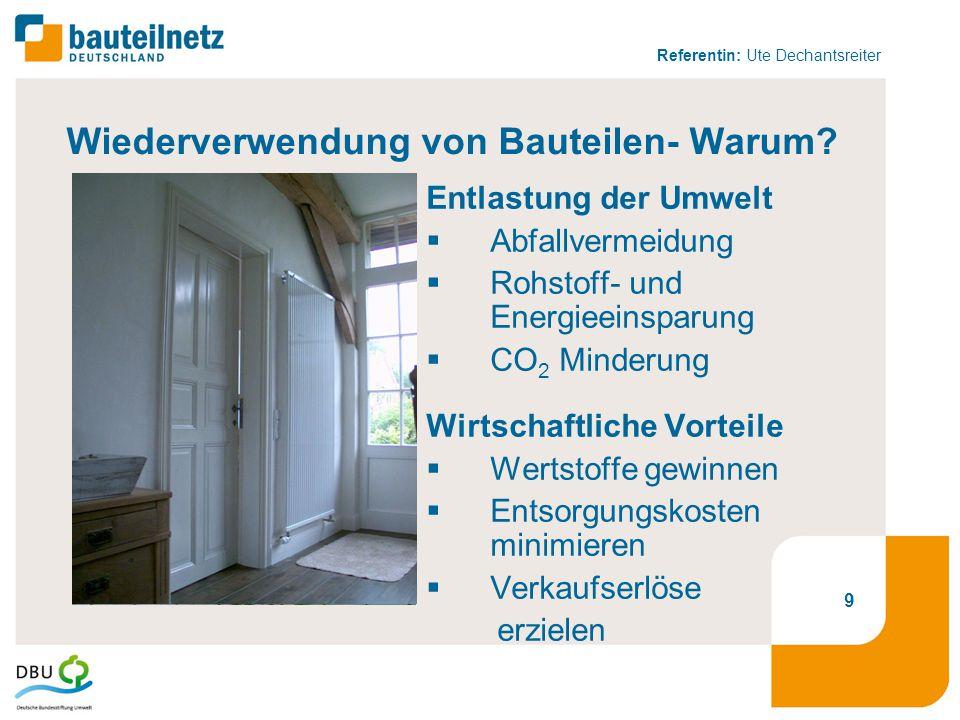 Referentin: Ute Dechantsreiter 9 Wiederverwendung von Bauteilen- Warum? Entlastung der Umwelt  Abfallvermeidung  Rohstoff- und Energieeinsparung  C