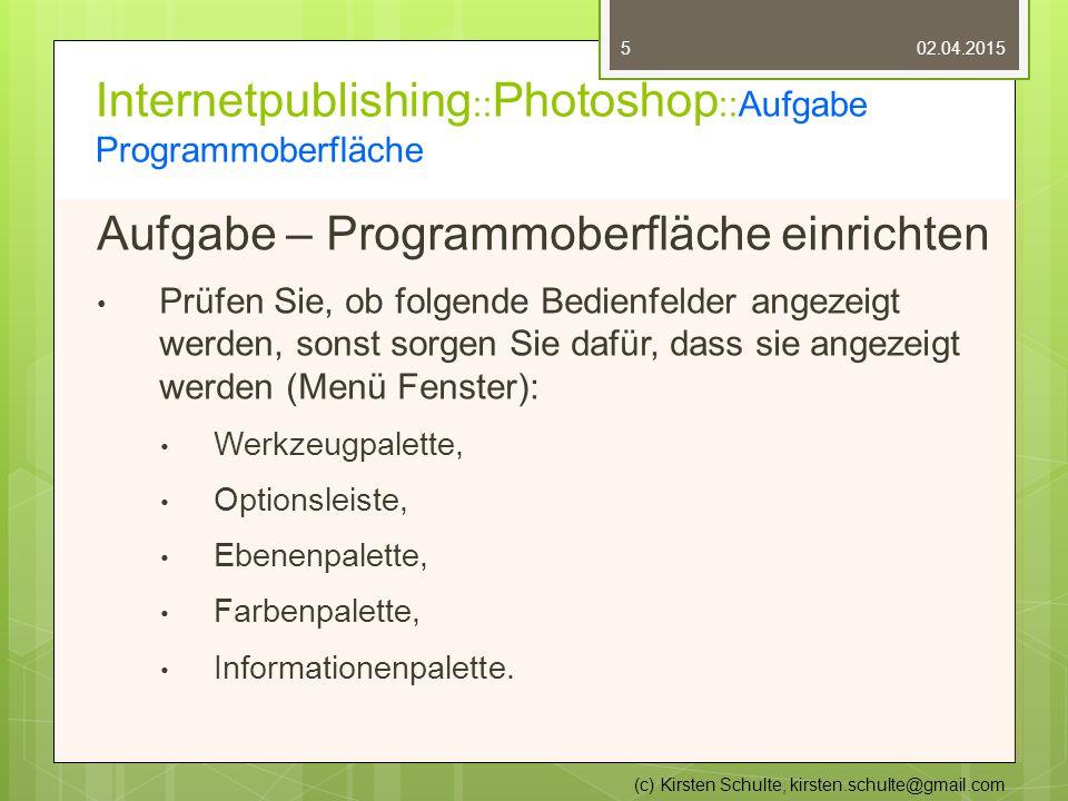 Internetpublishing :: Photoshop ::Aufgabe Programmoberfläche Aufgabe – Programmoberfläche einrichten Prüfen Sie, ob folgende Bedienfelder angezeigt werden, sonst sorgen Sie dafür, dass sie angezeigt werden (Menü Fenster): Werkzeugpalette, Optionsleiste, Ebenenpalette, Farbenpalette, Informationenpalette.
