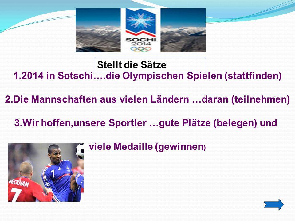 Ответ. 1.2014 in Sotschi….die Olympischen Spielen (stattfinden) 2.Die Mannschaften aus vielen Ländern …daran (teilnehmen) 3.Wir hoffen,unsere Sportler