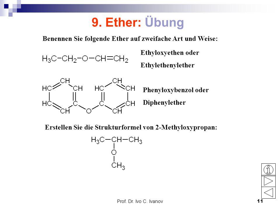 Prof. Dr. Ivo C. Ivanov11 9. Ether: Übung Benennen Sie folgende Ether auf zweifache Art und Weise: Ethyloxyethen oder Ethylethenylether Phenyloxybenzo