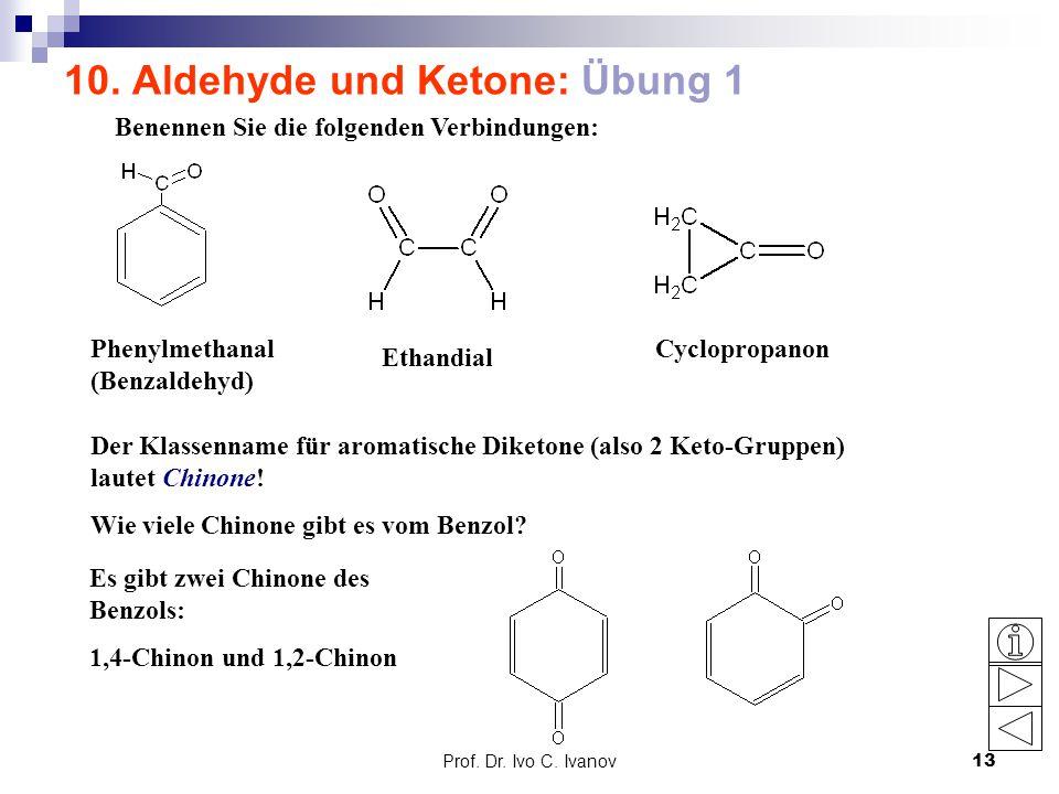Prof. Dr. Ivo C. Ivanov13 10. Aldehyde und Ketone: Übung 1 Benennen Sie die folgenden Verbindungen: Phenylmethanal (Benzaldehyd) Ethandial Cyclopropan