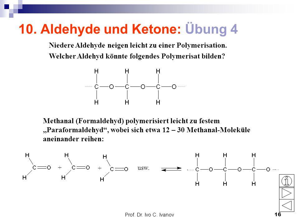 Prof. Dr. Ivo C. Ivanov16 10. Aldehyde und Ketone: Übung 4 Niedere Aldehyde neigen leicht zu einer Polymerisation. Welcher Aldehyd könnte folgendes Po