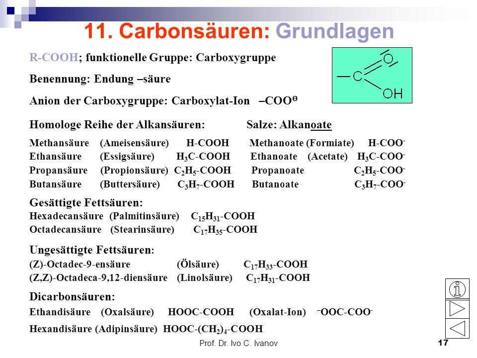 Prof. Dr. Ivo C. Ivanov17 11. Carbonsäuren: Grundlagen R-COOH; funktionelle Gruppe: Carboxygruppe Benennung: Endung –säure Anion der Carboxygruppe: Ca