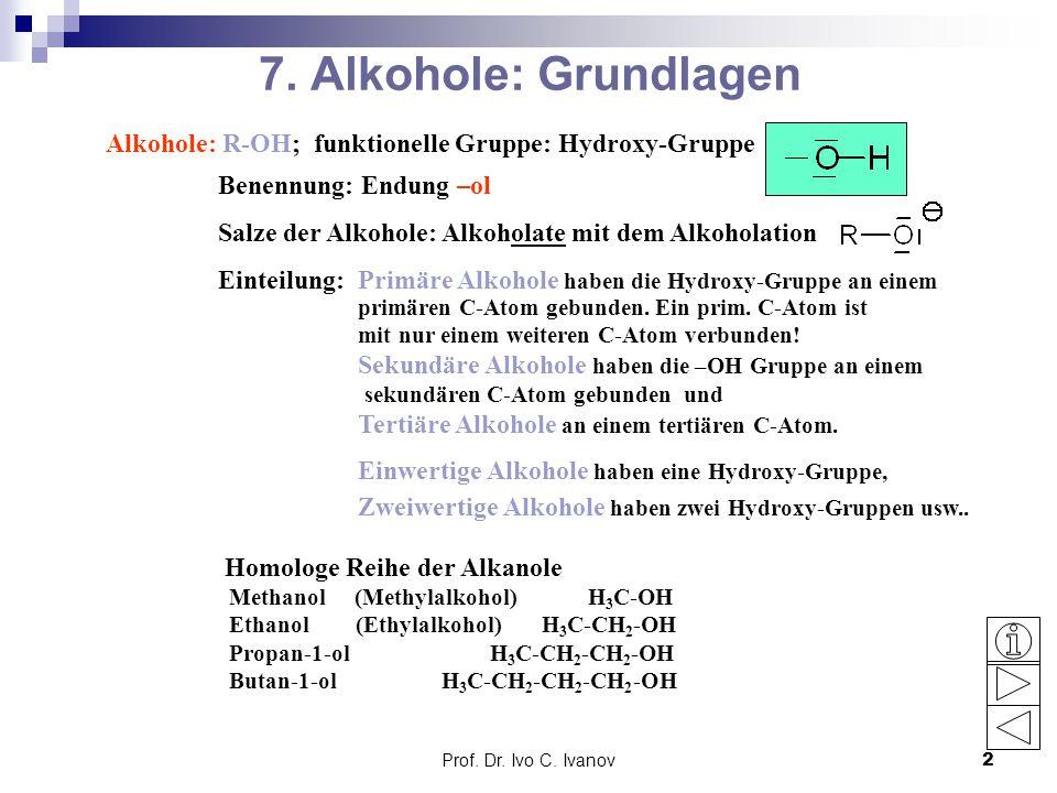Prof. Dr. Ivo C. Ivanov2 7. Alkohole: Grundlagen Alkohole: R-OH; funktionelle Gruppe: Hydroxy-Gruppe Benennung: Endung –ol Salze der Alkohole: Alkohol