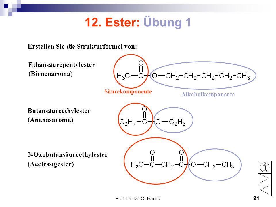 Prof. Dr. Ivo C. Ivanov21 12. Ester: Übung 1 Erstellen Sie die Strukturformel von: Ethansäurepentylester (Birnenaroma) Butansäureethylester (Ananasaro