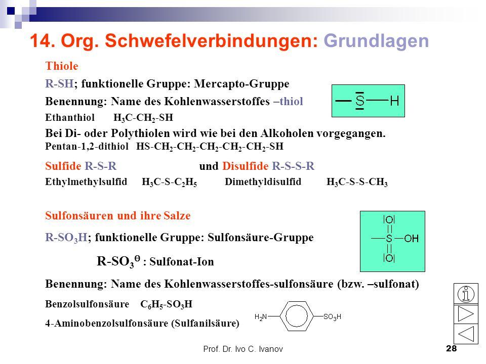 Prof. Dr. Ivo C. Ivanov28 14. Org. Schwefelverbindungen: Grundlagen Thiole R-SH; funktionelle Gruppe: Mercapto-Gruppe Benennung: Name des Kohlenwasser
