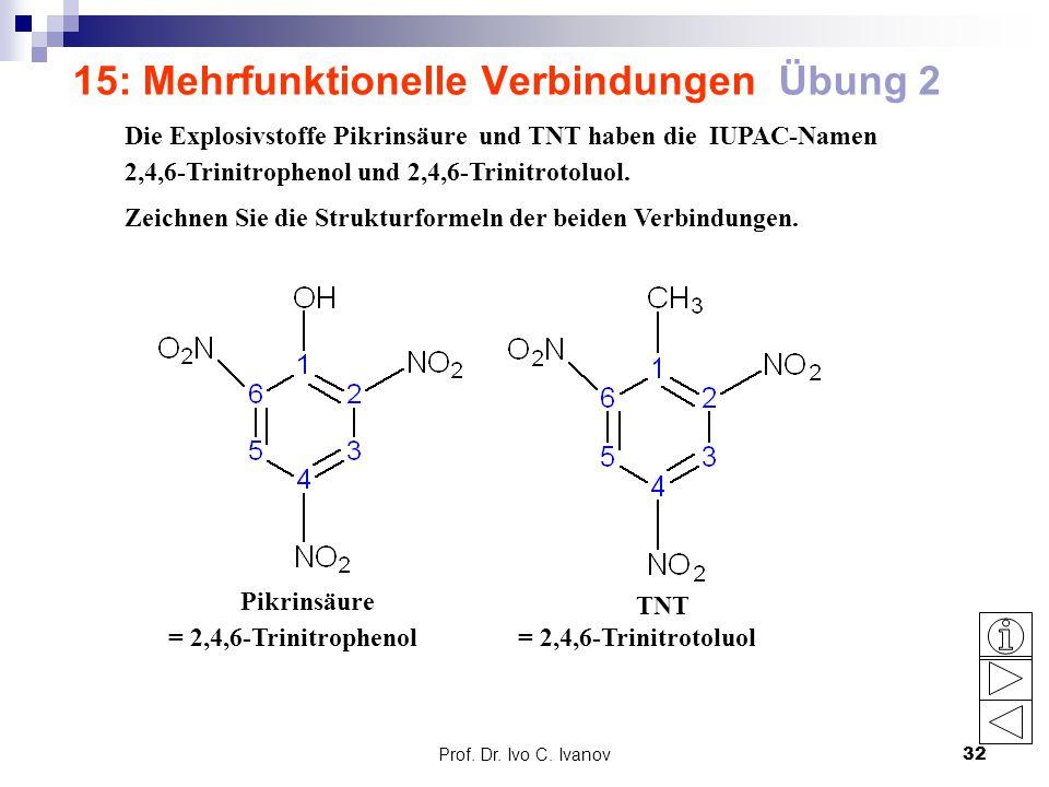Prof. Dr. Ivo C. Ivanov32 15: Mehrfunktionelle Verbindungen Übung 2 Die Explosivstoffe Pikrinsäure und TNT haben die IUPAC-Namen 2,4,6-Trinitrophenol