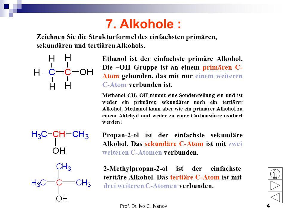 Prof. Dr. Ivo C. Ivanov4 7. Alkohole : Zeichnen Sie die Strukturformel des einfachsten primären, sekundären und tertiären Alkohols. Ethanol ist der ei