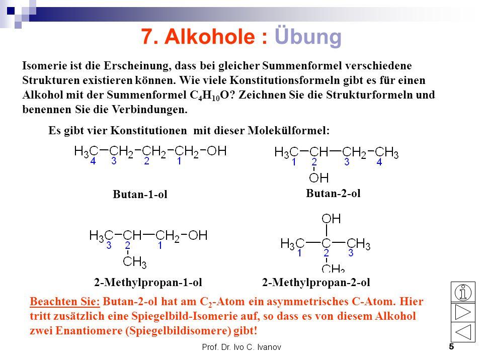 Prof. Dr. Ivo C. Ivanov5 7. Alkohole : Übung Isomerie ist die Erscheinung, dass bei gleicher Summenformel verschiedene Strukturen existieren können. W
