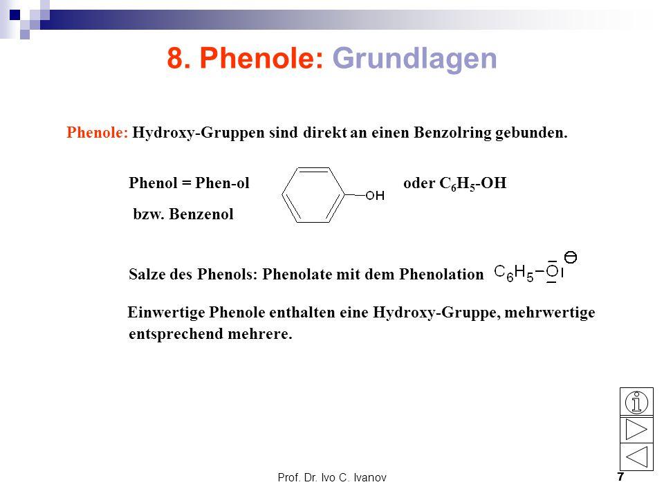 Prof. Dr. Ivo C. Ivanov7 8. Phenole: Grundlagen Phenole: Hydroxy-Gruppen sind direkt an einen Benzolring gebunden. Phenol = Phen-ol oder C 6 H 5 -OH b