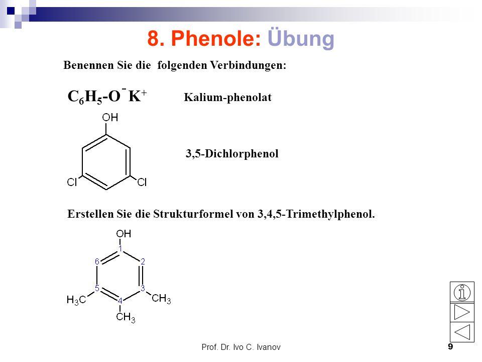 Prof. Dr. Ivo C. Ivanov9 8. Phenole: Übung C 6 H 5 -O K + Kalium-phenolat Benennen Sie die folgenden Verbindungen: 3,5-Dichlorphenol Erstellen Sie die