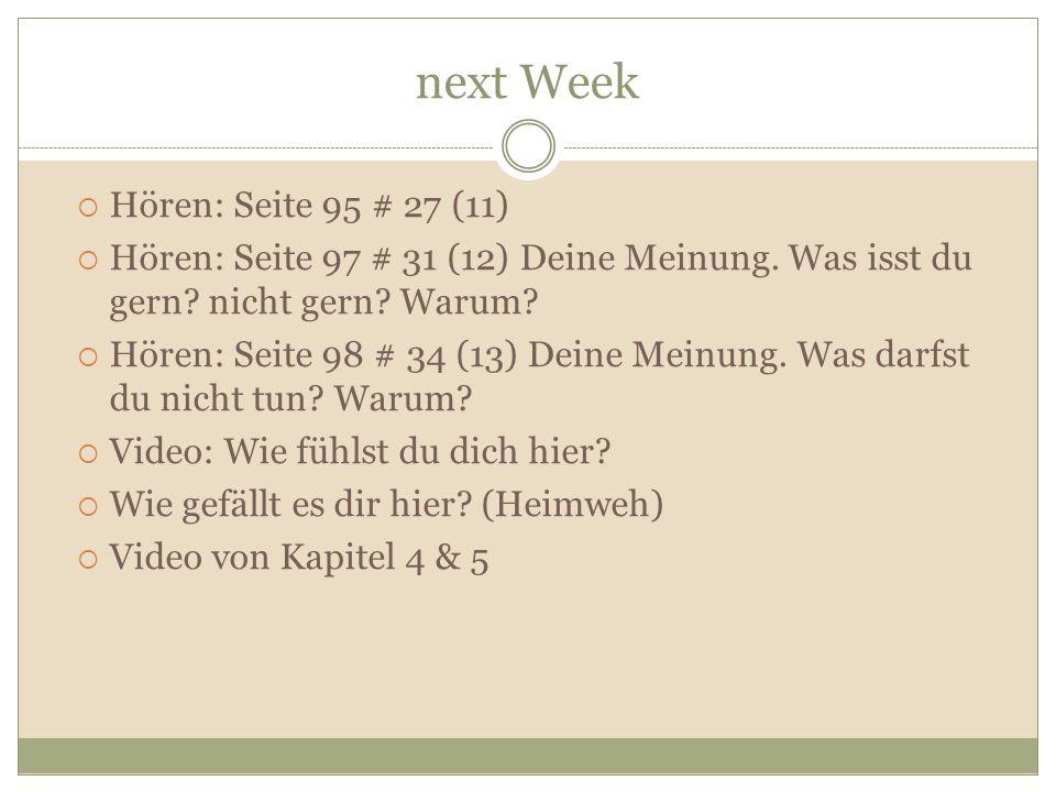 next Week  Hören: Seite 95 # 27 (11)  Hören: Seite 97 # 31 (12) Deine Meinung. Was isst du gern? nicht gern? Warum?  Hören: Seite 98 # 34 (13) Dein