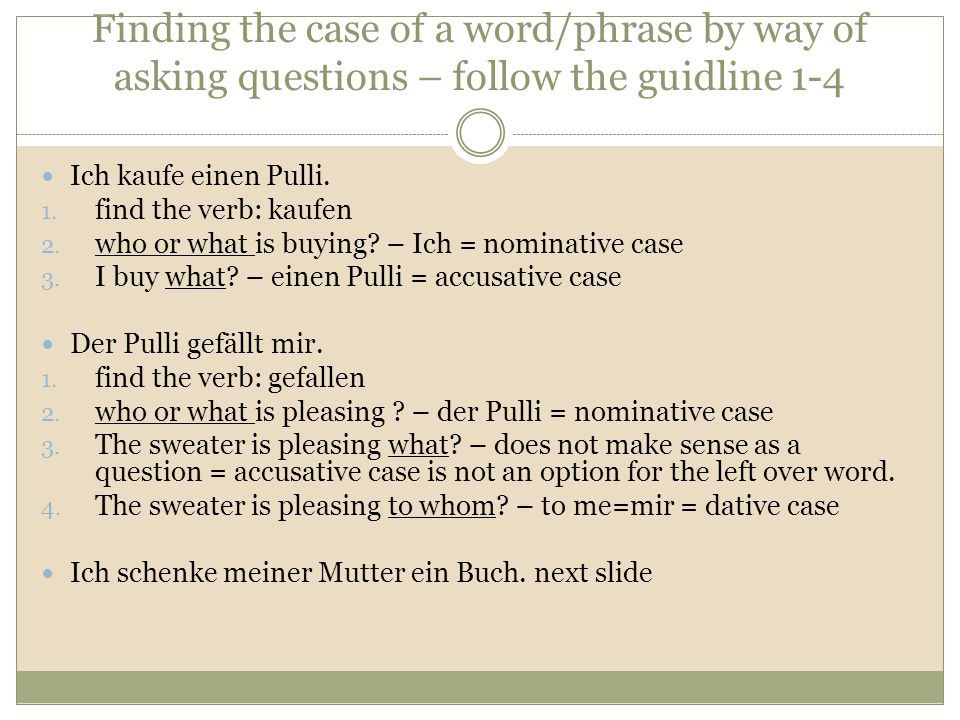 Finding the case of a word/phrase by way of asking questions – follow the guidline 1-4 Ich kaufe einen Pulli. 1. find the verb: kaufen 2. who or what