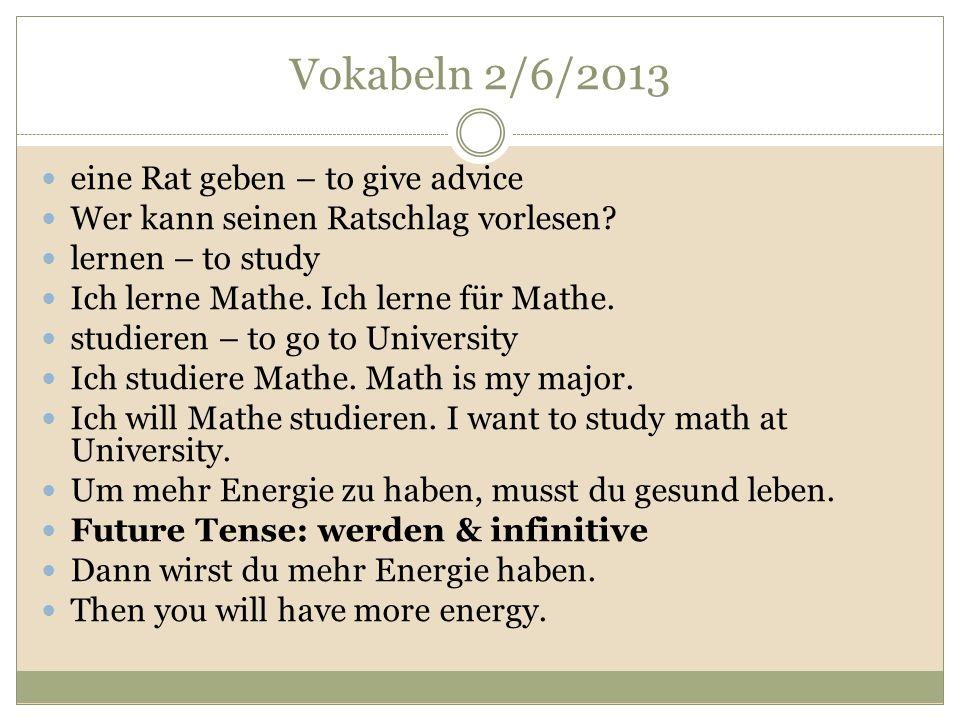 Vokabeln 2/6/2013 eine Rat geben – to give advice Wer kann seinen Ratschlag vorlesen? lernen – to study Ich lerne Mathe. Ich lerne für Mathe. studiere