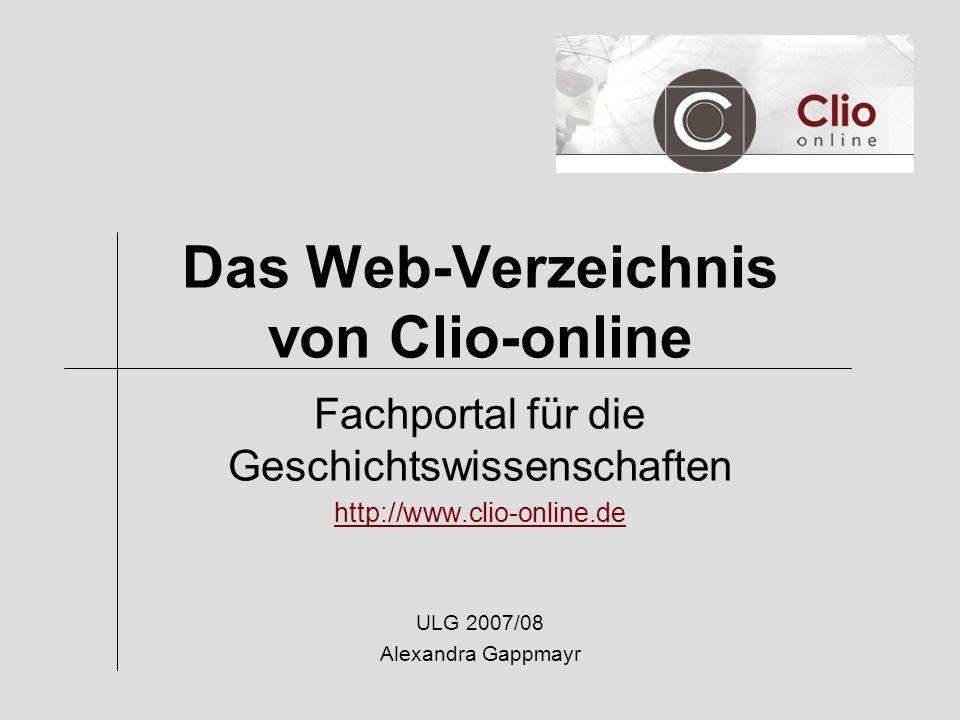 Das Web-Verzeichnis von Clio-online Fachportal für die Geschichtswissenschaften http://www.clio-online.de ULG 2007/08 Alexandra Gappmayr