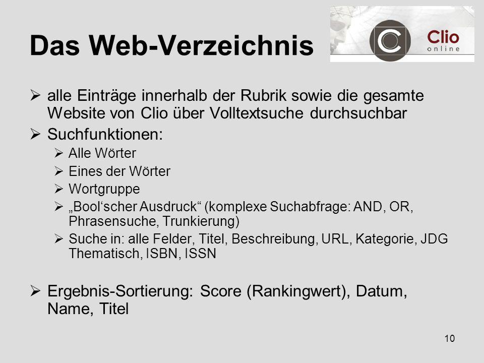 """10 Das Web-Verzeichnis  alle Einträge innerhalb der Rubrik sowie die gesamte Website von Clio über Volltextsuche durchsuchbar  Suchfunktionen:  Alle Wörter  Eines der Wörter  Wortgruppe  """"Bool'scher Ausdruck (komplexe Suchabfrage: AND, OR, Phrasensuche, Trunkierung)  Suche in: alle Felder, Titel, Beschreibung, URL, Kategorie, JDG Thematisch, ISBN, ISSN  Ergebnis-Sortierung: Score (Rankingwert), Datum, Name, Titel"""