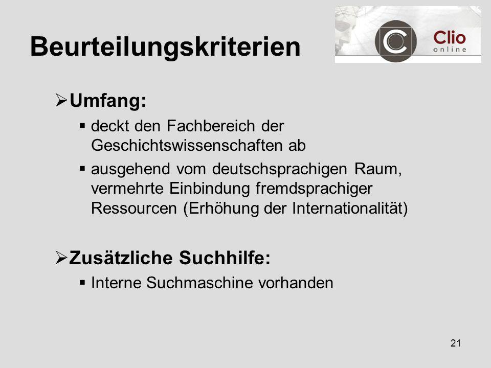 21 Beurteilungskriterien  Umfang:  deckt den Fachbereich der Geschichtswissenschaften ab  ausgehend vom deutschsprachigen Raum, vermehrte Einbindung fremdsprachiger Ressourcen (Erhöhung der Internationalität)  Zusätzliche Suchhilfe:  Interne Suchmaschine vorhanden