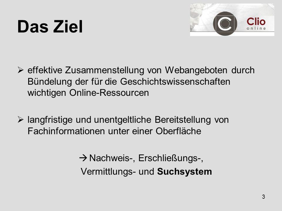 3 Das Ziel  effektive Zusammenstellung von Webangeboten durch Bündelung der für die Geschichtswissenschaften wichtigen Online-Ressourcen  langfristige und unentgeltliche Bereitstellung von Fachinformationen unter einer Oberfläche  Nachweis-, Erschließungs-, Vermittlungs- und Suchsystem