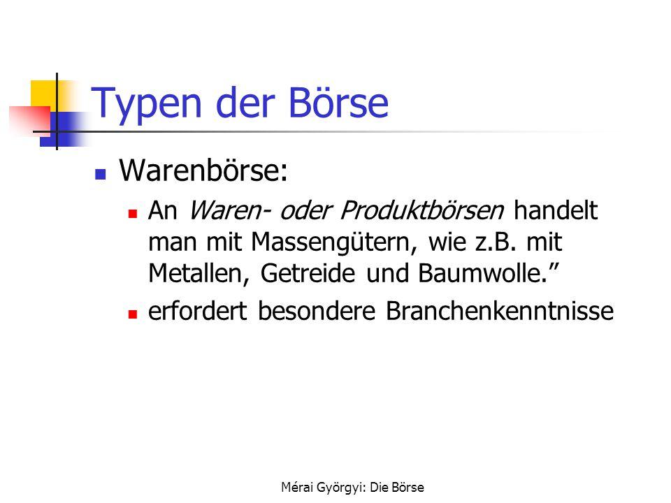 Mérai Györgyi: Die Börse Typen der Börse Warenbörse: An Waren- oder Produktbörsen handelt man mit Massengütern, wie z.B. mit Metallen, Getreide und Ba