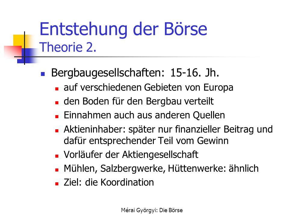 Mérai Györgyi: Die Börse Entstehung der Börse Theorie 2. Bergbaugesellschaften: 15-16. Jh. auf verschiedenen Gebieten von Europa den Boden für den Ber