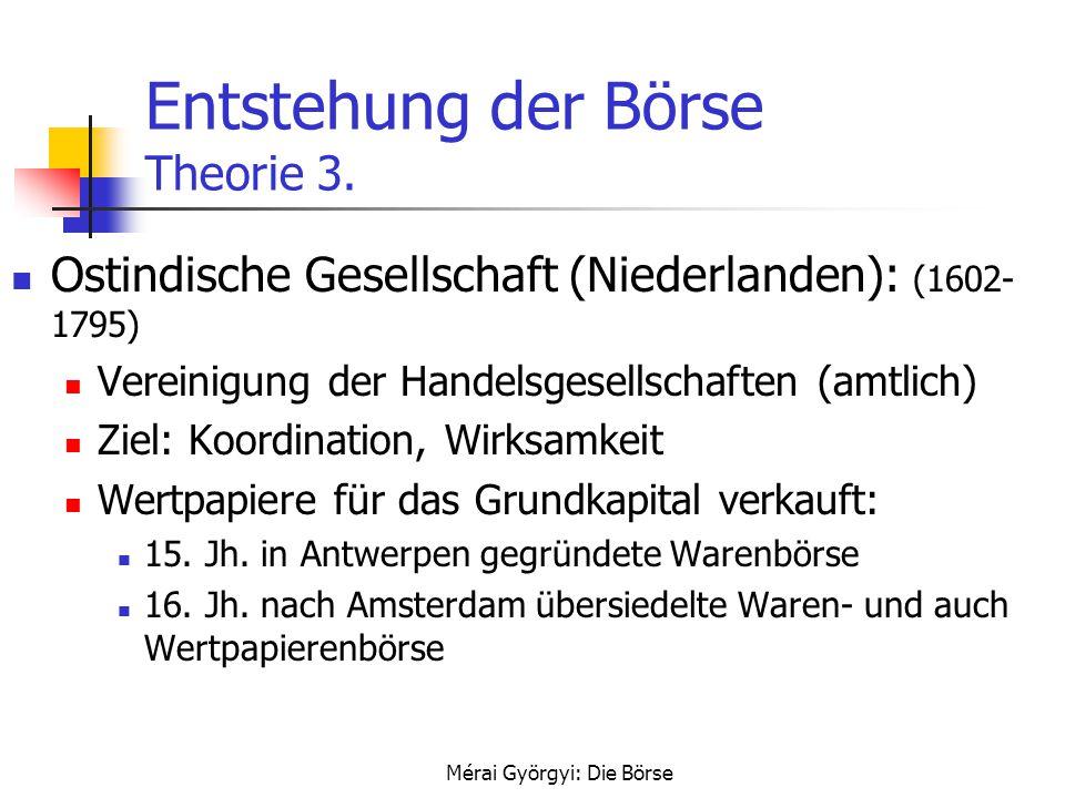 Mérai Györgyi: Die Börse Entstehung der Börse Theorie 3. Ostindische Gesellschaft (Niederlanden): (1602- 1795) Vereinigung der Handelsgesellschaften (