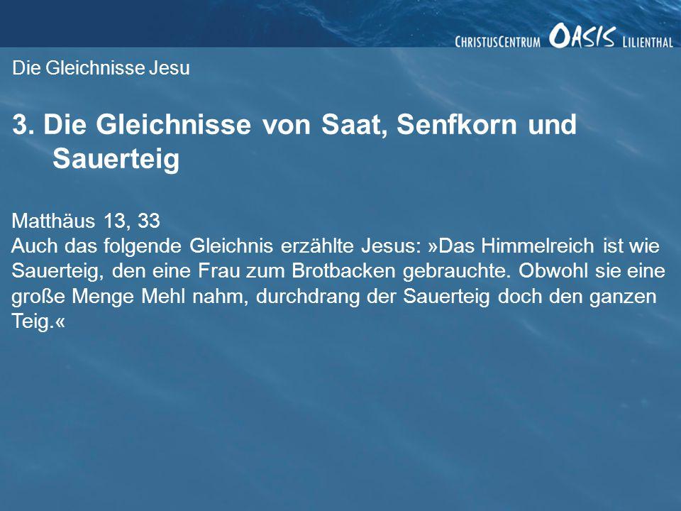 Die Gleichnisse Jesu 3. Die Gleichnisse von Saat, Senfkorn und Sauerteig Matthäus 13, 33 Auch das folgende Gleichnis erzählte Jesus: »Das Himmelreich