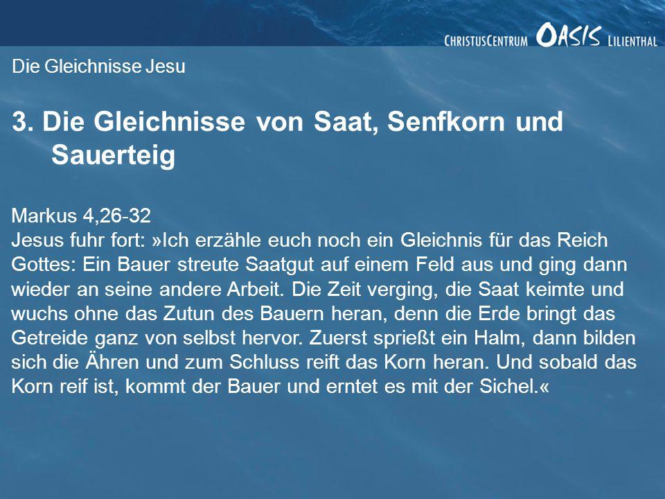 Die Gleichnisse Jesu 3. Die Gleichnisse von Saat, Senfkorn und Sauerteig Markus 4,26-32 Jesus fuhr fort: »Ich erzähle euch noch ein Gleichnis für das