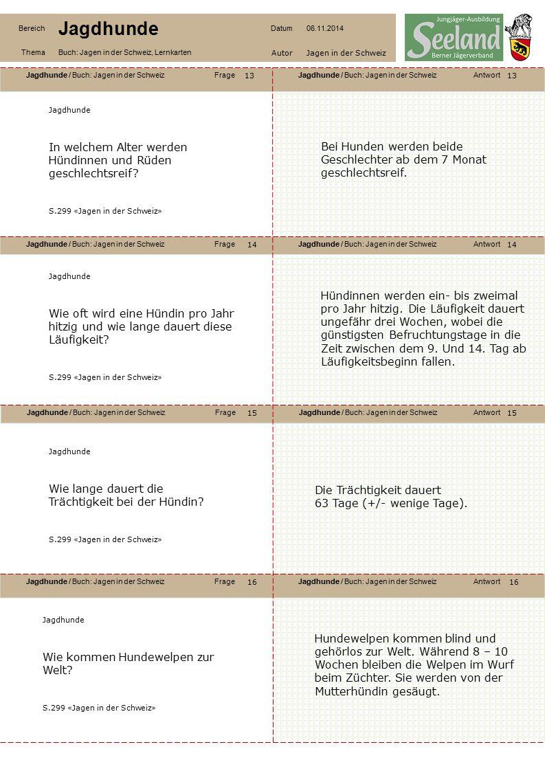 Jagdhunde / Buch: Jagen in der SchweizFrageJagdhunde / Buch: Jagen in der SchweizAntwort Jagdhunde / Buch: Jagen in der SchweizFrageJagdhunde / Buch: Jagen in der SchweizAntwort Jagdhunde / Buch: Jagen in der SchweizFrageJagdhunde / Buch: Jagen in der SchweizAntwort Jagdhunde / Buch: Jagen in der SchweizFrageJagdhunde / Buch: Jagen in der SchweizAntwort Bereich Jagdhunde Datum06.11.2014 ThemaBuch: Jagen in der Schweiz, Lernkarten AutorJagen in der Schweiz 13 14 16 15 14 15 16 Jagdhunde In welchem Alter werden Hündinnen und Rüden geschlechtsreif.