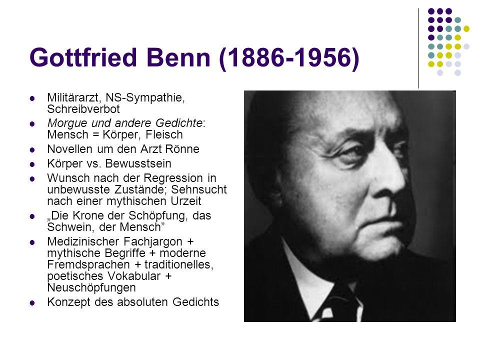 Gottfried Benn (1886-1956) Militärarzt, NS-Sympathie, Schreibverbot Morgue und andere Gedichte: Mensch = Körper, Fleisch Novellen um den Arzt Rönne Körper vs.
