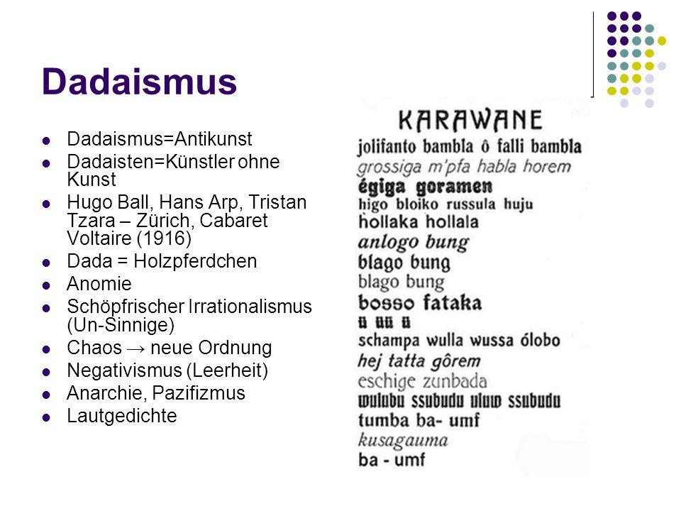 Dadaismus Dadaismus=Antikunst Dadaisten=Künstler ohne Kunst Hugo Ball, Hans Arp, Tristan Tzara – Zürich, Cabaret Voltaire (1916) Dada = Holzpferdchen Anomie Schöpfrischer Irrationalismus (Un-Sinnige) Chaos → neue Ordnung Negativismus (Leerheit) Anarchie, Pazifizmus Lautgedichte