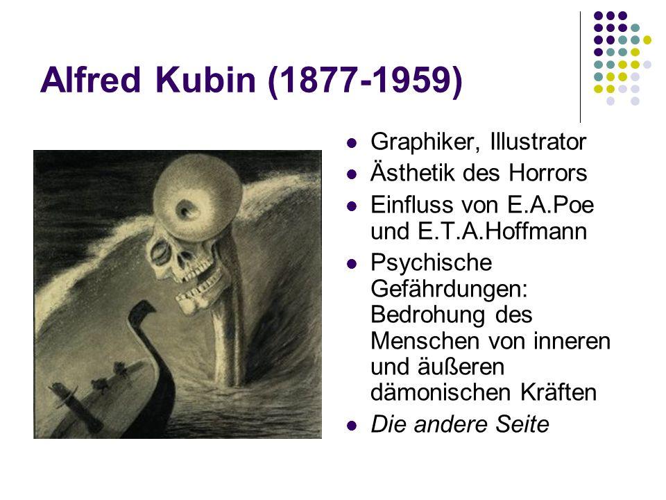 Alfred Kubin (1877-1959) Graphiker, Illustrator Ästhetik des Horrors Einfluss von E.A.Poe und E.T.A.Hoffmann Psychische Gefährdungen: Bedrohung des Menschen von inneren und äußeren dämonischen Kräften Die andere Seite