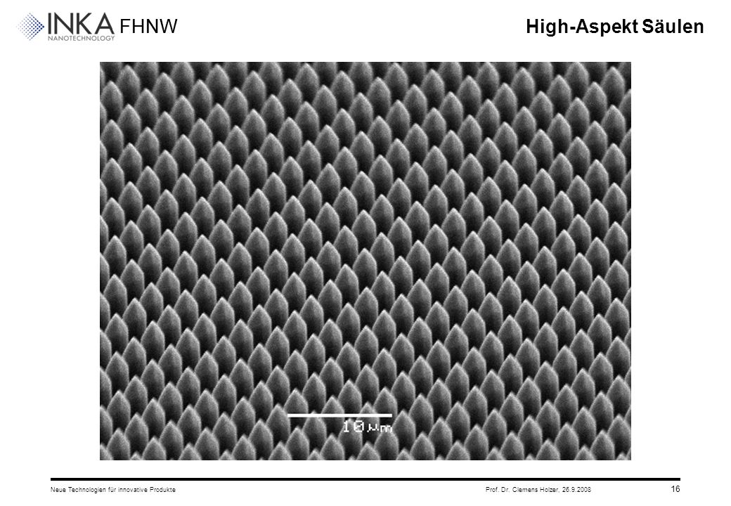 FHNW 26.9.2008Neue Technologien für innovative ProdukteProf. Dr. Clemens Holzer, 16 High-Aspekt Säulen