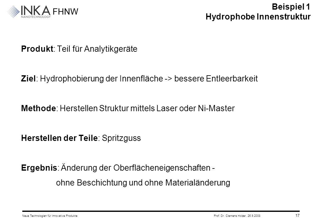 FHNW 26.9.2008Neue Technologien für innovative ProdukteProf. Dr. Clemens Holzer, 17 Produkt: Teil für Analytikgeräte Ziel: Hydrophobierung der Innenfl